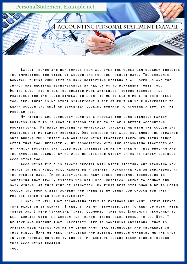 personal statement for accounting Accounting and finance personal statement below is a accounting and finance personal statement written by one of our writers you can use this example to gain an idea of how to structure and put together your own one you are strongly advised not to copy or plagiarise it, instead use it as a resource to inspire your own creative writing.